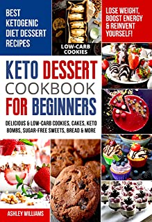 Keto Dessert Cookbook For Beginners: Delicoius & Low-Carb Cookies, Cakes, Keto Bombs, Sugar-Free Sweets, Bread & More Keto...