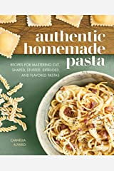Authentic Homemade Pasta: Recipes for Mastering Cut, Shaped, Stuffed, Extruded, and Flavored Pastas Kindle Edition