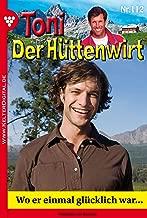Toni der Hüttenwirt 112 – Heimatroman: Wo er einmal glücklich war… (German Edition)