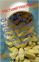 CANCER CURE - The Cancer Killing Fruits and Supplements you Need!!!: By Michael Harrison