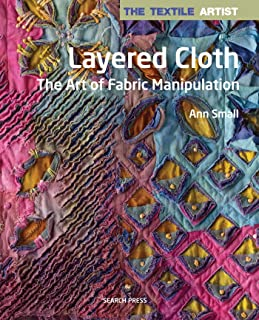 Textile Artist: Layered Cloth, The: The Art of Fabric Manipulation (The Textile Artist)
