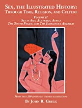 Sex, the Illustrated History: Through Time, Religion, and Culture: Volume Ii, Sex in Asia, Australia, Africa, the South Pacific, and the Indigenous Americas