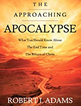 The Approaching Apocalypse: What You Should Know About the End Time and The Return of Christ
