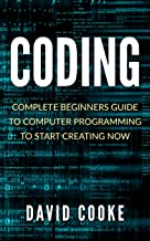 Coding: Complete Beginners Guide To Computer Programming To Start Creating Now