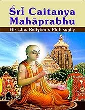Sri Caitanya Mahaprabhu: His Life Religion and Philosophy