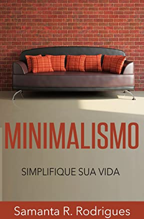 Minimalismo: Simplifique sua Vida (Menos é Mais, Livre-se da Tralha, Mais Tempo Livre)