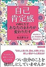 表紙: 「自己肯定感」の持ち方であなたのまわりが変わりだす   恒吉 彩矢子