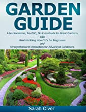 Garden Guide - A No Nonsense, No PhD, No Fuss Guide to Great Gardens with Hand-Holding How To's for Beginners and Straight...