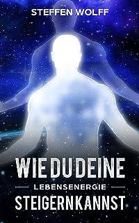 -Lebensenergie- : Glücklicher werden, verbinde dich mit deiner inneren Kraft, bewusster werden, vegetarisch ernähren und T...