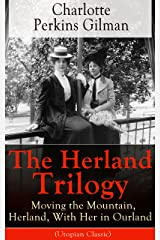 The Herland Trilogy: Moving the Mountain, Herland, With Her in Ourland (Utopian Classic): From the famous American novelist, feminist, social reformer ... story The Yellow Wallpaper (English Edition) eBook Kindle