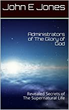 Administrators of The Glory of God: Revealed Secrets of The Supernatural Life