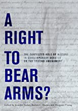A Right to Bear Arms?: The Contested Role of History in Contemporary Debates on the Second Amendment