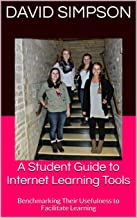A Student Guide to Internet Learning Tools: Benchmarking Their Usefulness to Facilitate Learning (Student Guides to Internet Learning Tools Book 1)