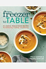 From Freezer to Table: 75+ Simple, Whole Foods Recipes for Gathering, Cooking, and Sharing: A Cookbook Kindle Edition