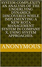 SYSTEM COMPLEXITY  An analysis of the underlying dynamics discovered while implementing a new rota management system in company X, using system approaches. (English Edition)
