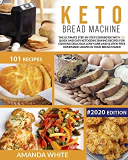 Keto Bread Machine: The Ultimate Step-by-Step Cookbook with 101 Quick and Easy Ketogenic Baking Recipes for Cooking Delici...
