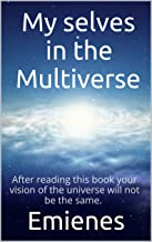 My selves in the Multiverse: After reading this book your vision of the universe will not be the same. (MV 1)