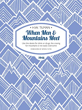 When Men & Mountains Meet: Like the desire for drink or drugs, the craving for mountains is not easily overcome (H.W. Tilman: The Collected Edition) (English Edition)