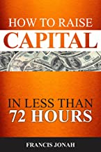 How To Raise Capital In 72 Hours: Quickly and Effectively Raise Capital Easily in Unconventional Ways (Finance Made Easy Book 2)