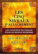 Les cinq niveaux d'attachement : Les accords toltèques pour un monde moderne (French Edition)