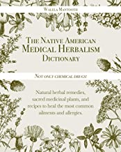 The Native American Medical Herbalism Dictionary: Not Only Chemical Drugs! Natural Herbal Remedies, Sacred Medicinal Plant...