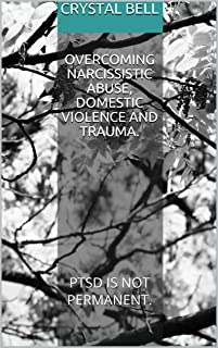 Overcoming Narcissistic Abuse, Domestic Violence and Trauma.: PTSD IS NOT PERMANENT.