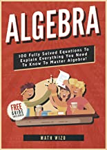 Algebra: 100 Fully Solved Equations To Explain Everything You Need To Know To Master Algebra! (Content Guide Included Book 1)