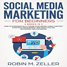 Social Media Marketing for Beginners: 2 Books in 1: How to Exponentially Grow Your Brand Using Content Strategy, Engagement and Analytics on Instagram and Facebook
