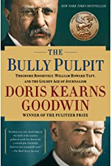 The Bully Pulpit: Theodore Roosevelt, William Howard Taft, and the Golden Age of Journalism Kindle Edition