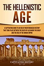 The Hellenistic Age: A Captivating Guide to an Era of Mediterranean History That Took Place Between the Death of Alexander the Great and the Rise of the Roman Empire (English Edition)