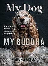 My Dog, My Buddha: A Spiritual and Empowering Approach to Dog Training