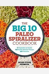 The Big 10 Paleo Spiralizer Cookbook: 10 Vegetables to Noodle, 100 Healthy Spiralizer Recipes, 300 Variations Kindle Edition
