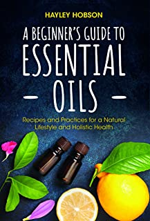 A Beginner's Guide to Essential Oils: Recipes and Practices for a Natural Lifestyle and Holistic Health (Essential Oils Re...