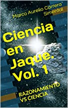 Ciencia en Jaque. Vol. 1: RAZONAMIENTO VS CIENCIA (Spanish Edition)