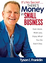 It's No Secret... There's Money in Small Business: Earn More. Work Less. Enjoy What You Do Each Day.