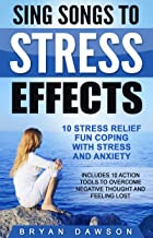Sing Songs to Stress Effects: 10 Stress Relief Fun Coping with Stress and Anxiety; Includes 10 Action Tools to Overcome Negative Thought and Feeling Lost