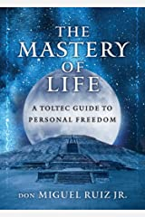 The Mastery of Life: A Toltec Guide to Personal Freedom Kindle Edition