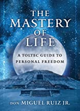 The Mastery of Life: A Toltec Guide to Personal Freedom