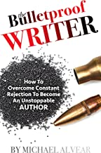 The Bulletproof Writer: How To Overcome Constant Rejection To Become An Unstoppable Author: A Guide For Newbies, Midlisters & Best Sellers