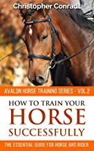 How to Train Your Horse Successfully (Avalon Horse Training Series Book 2)