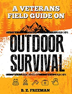 A Veterans Field Guide on Outdoor Survival: The Ultimate Survivalist Manual