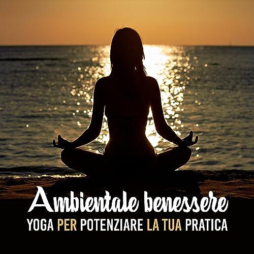Ambientale benessere: Yoga per potenziare la tua pratica ...