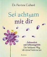 Sei achtsam mit dir: Achtsamkeit und Selbstmitgefühl: Der leichteste Weg, dir etwas Gutes zu tun (German Edition)