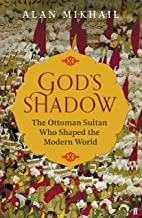 God's Shadow: The Untold Story of Sultan Selim, His Ottoman Empire and the Making of the Modern World.