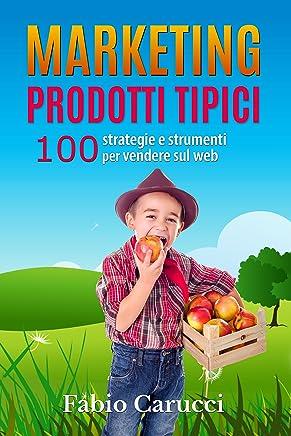 Marketing Prodotti Tipici: 100 strategie e strumenti per vendere sul web