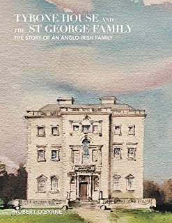 Tyrone House and the St George Family: The Story of an Anglo-Irish Family