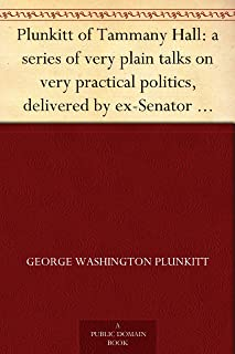 Plunkitt of Tammany Hall: a series of very plain talks on very practical politics, delivered by ex-Senator George Washington Plunkitt, the Tammany philosopher, ... stand; Recorded by William L. Riordon