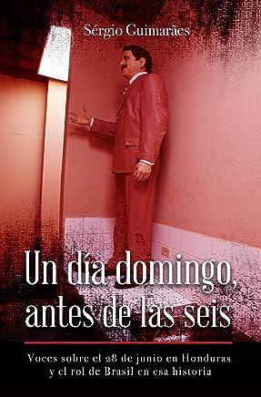 Un día domingo, antes de las seis: Voces sobre el 28 de junio en Honduras y el rol de Brasil en esa historia (Spanish Edition)
