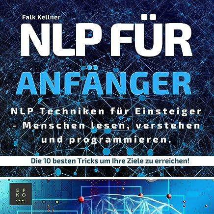 NLP Für Anfänger [NLP for Beginners]: NLP Techniken für Einsteiger - Menschen lesen, verstehen und programmieren. Die 10 Besten Tricks um Ihre Ziele zu erreichen!
