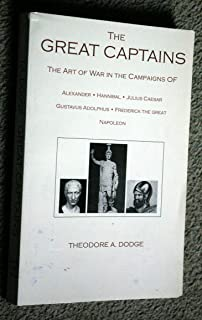The Great Captains: The Art of War in the Campaigns of Alexander, Hannibal, Julius Caesar, Gustavus Adolphus, Frederick the Great and Napoleon